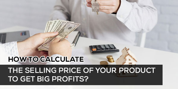 How to Calculate the Selling Price of Your Product to Get Big Profits?
